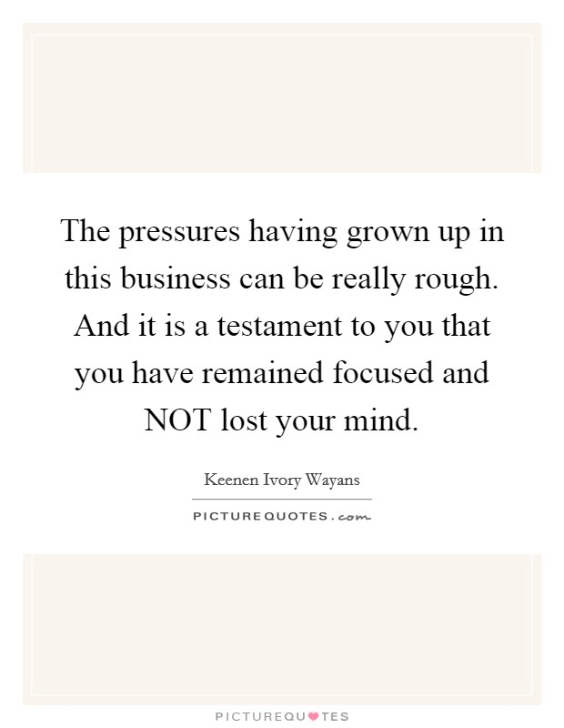 The pressures having grown up in this business can be really rough. And it is a testament to you that you have remained focused and NOT lost your mind Picture Quote #1
