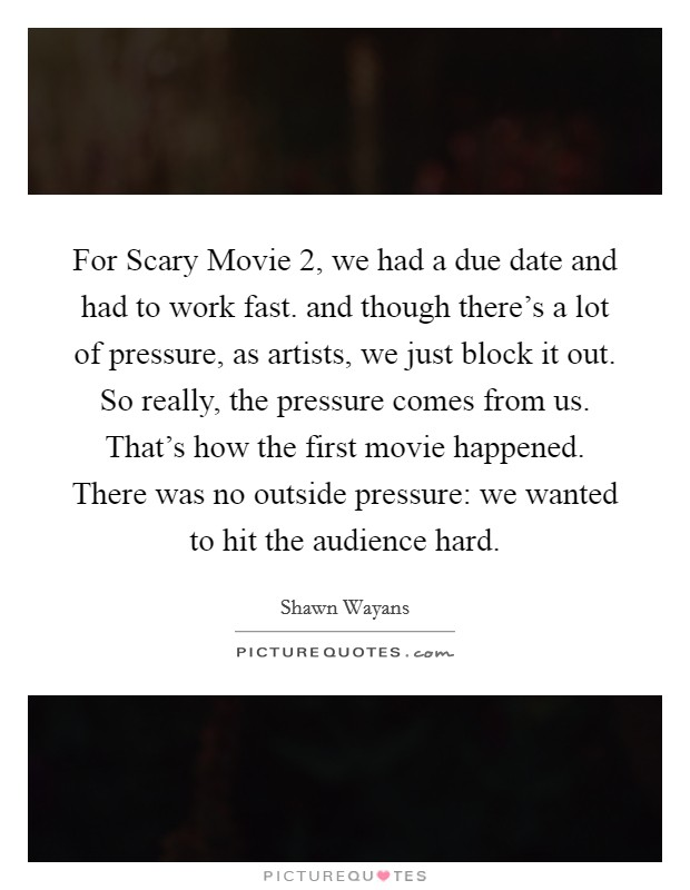 For Scary Movie 2, we had a due date and had to work fast. and though there's a lot of pressure, as artists, we just block it out. So really, the pressure comes from us. That's how the first movie happened. There was no outside pressure: we wanted to hit the audience hard Picture Quote #1