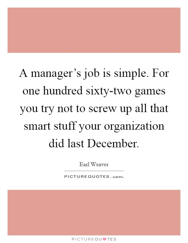 A manager's job is simple. For one hundred sixty-two games you try not to screw up all that smart stuff your organization did last December Picture Quote #1