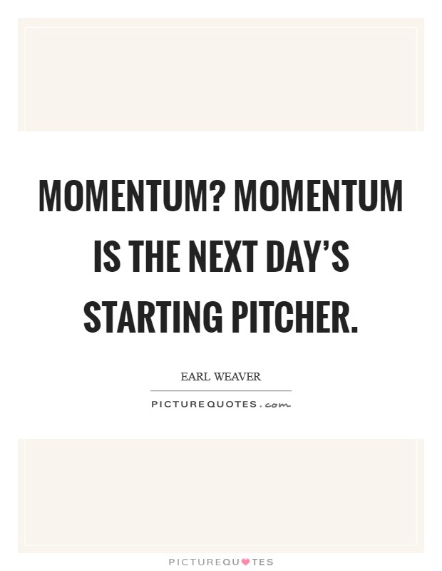 Momentum? Momentum is the next day's starting pitcher Picture Quote #1