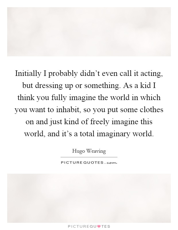 Initially I probably didn't even call it acting, but dressing up or something. As a kid I think you fully imagine the world in which you want to inhabit, so you put some clothes on and just kind of freely imagine this world, and it's a total imaginary world Picture Quote #1