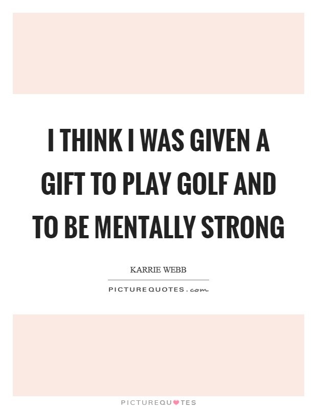 I think I was given a gift to play golf and to be mentally strong Picture Quote #1