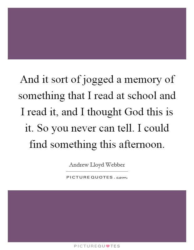 And it sort of jogged a memory of something that I read at school and I read it, and I thought God this is it. So you never can tell. I could find something this afternoon Picture Quote #1