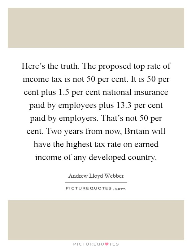Here's the truth. The proposed top rate of income tax is not 50 per cent. It is 50 per cent plus 1.5 per cent national insurance paid by employees plus 13.3 per cent paid by employers. That's not 50 per cent. Two years from now, Britain will have the highest tax rate on earned income of any developed country Picture Quote #1