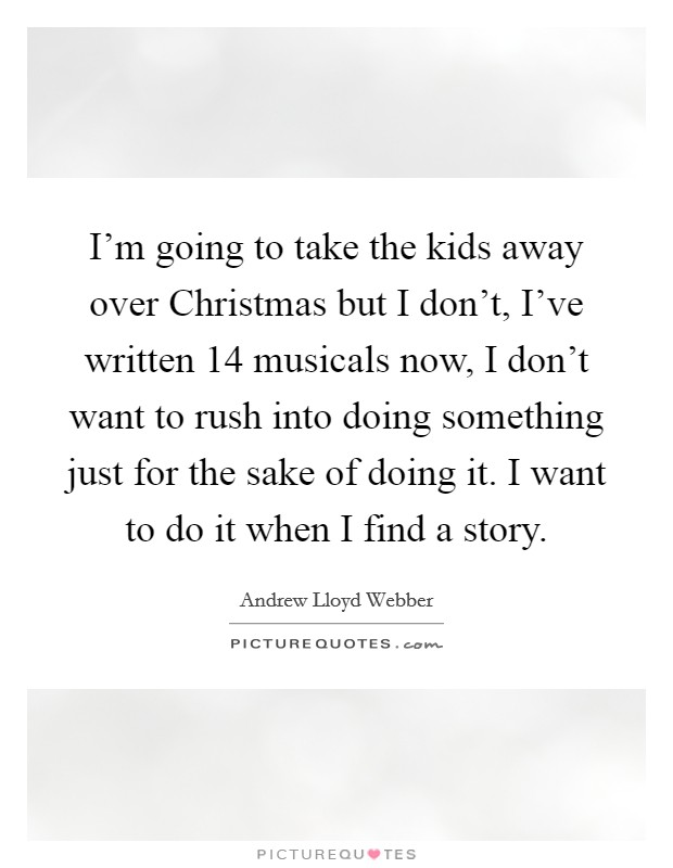 I'm going to take the kids away over Christmas but I don't, I've written 14 musicals now, I don't want to rush into doing something just for the sake of doing it. I want to do it when I find a story Picture Quote #1