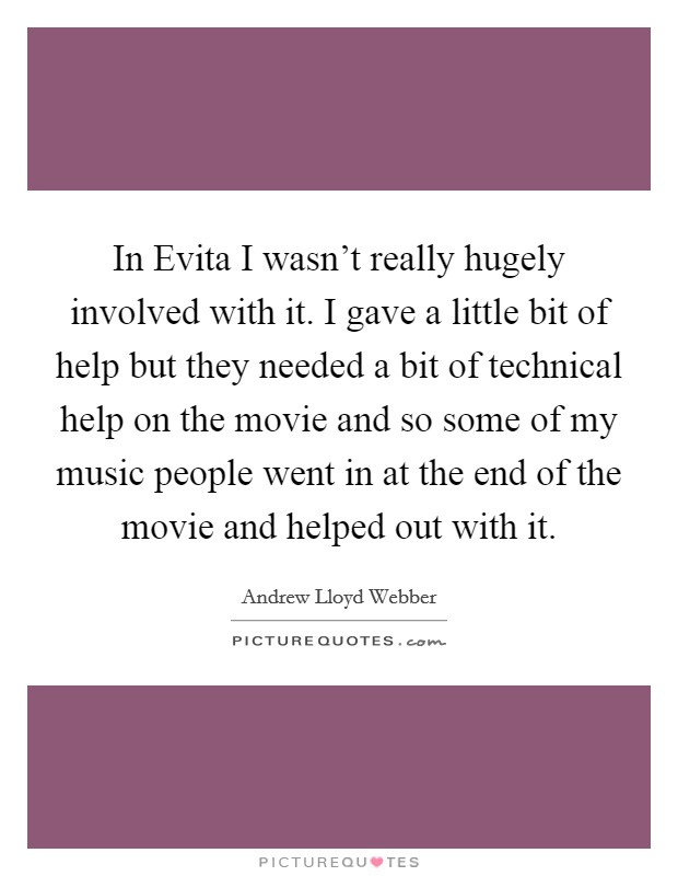 In Evita I wasn't really hugely involved with it. I gave a little bit of help but they needed a bit of technical help on the movie and so some of my music people went in at the end of the movie and helped out with it Picture Quote #1