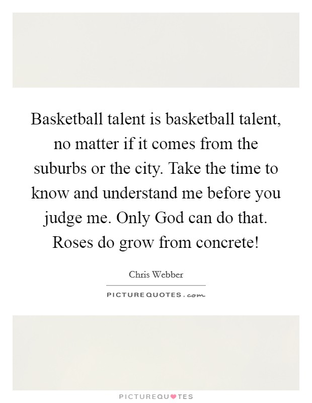 Basketball talent is basketball talent, no matter if it comes from the suburbs or the city. Take the time to know and understand me before you judge me. Only God can do that. Roses do grow from concrete! Picture Quote #1