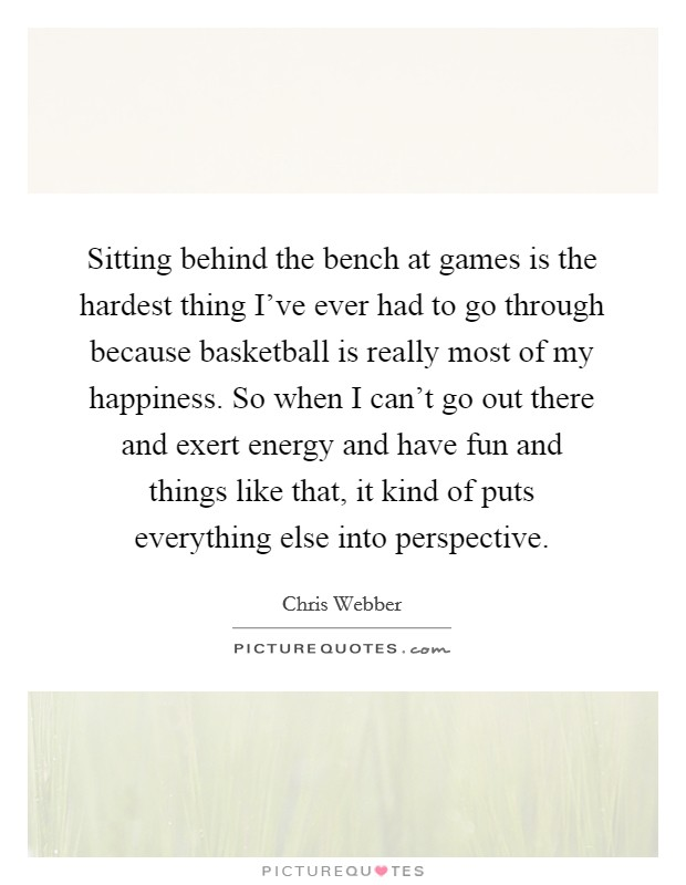 Sitting behind the bench at games is the hardest thing I've ever had to go through because basketball is really most of my happiness. So when I can't go out there and exert energy and have fun and things like that, it kind of puts everything else into perspective Picture Quote #1