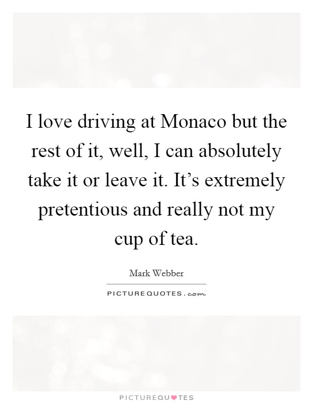 I love driving at Monaco but the rest of it, well, I can absolutely take it or leave it. It's extremely pretentious and really not my cup of tea Picture Quote #1