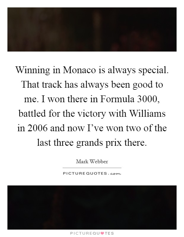 Winning in Monaco is always special. That track has always been good to me. I won there in Formula 3000, battled for the victory with Williams in 2006 and now I've won two of the last three grands prix there Picture Quote #1