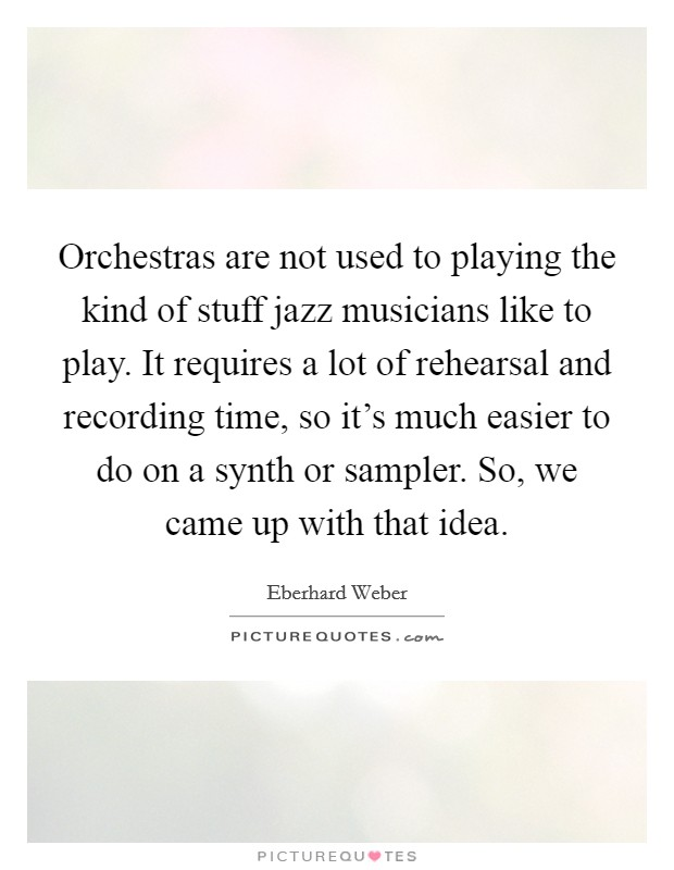 Orchestras are not used to playing the kind of stuff jazz musicians like to play. It requires a lot of rehearsal and recording time, so it's much easier to do on a synth or sampler. So, we came up with that idea Picture Quote #1