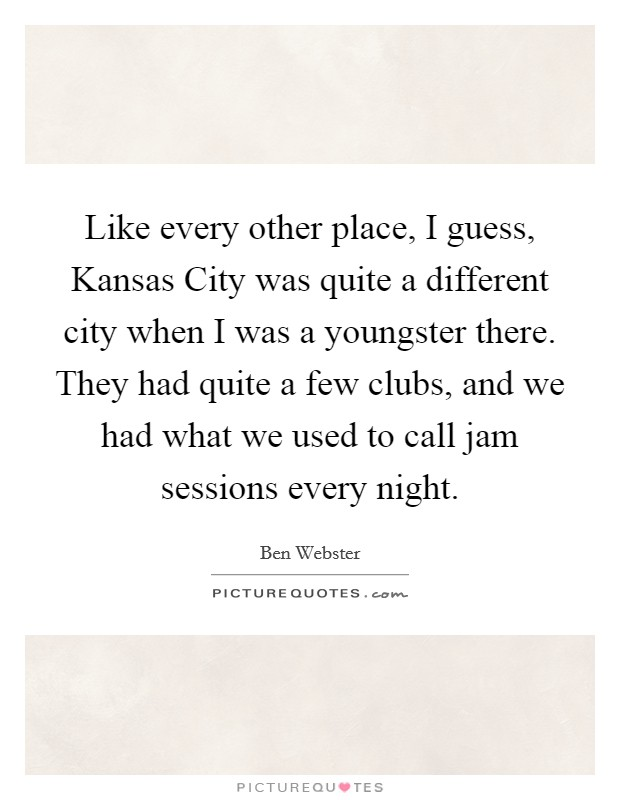 Like every other place, I guess, Kansas City was quite a different city when I was a youngster there. They had quite a few clubs, and we had what we used to call jam sessions every night Picture Quote #1