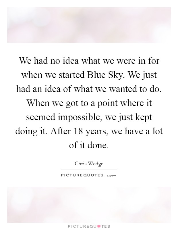 We had no idea what we were in for when we started Blue Sky. We just had an idea of what we wanted to do. When we got to a point where it seemed impossible, we just kept doing it. After 18 years, we have a lot of it done Picture Quote #1