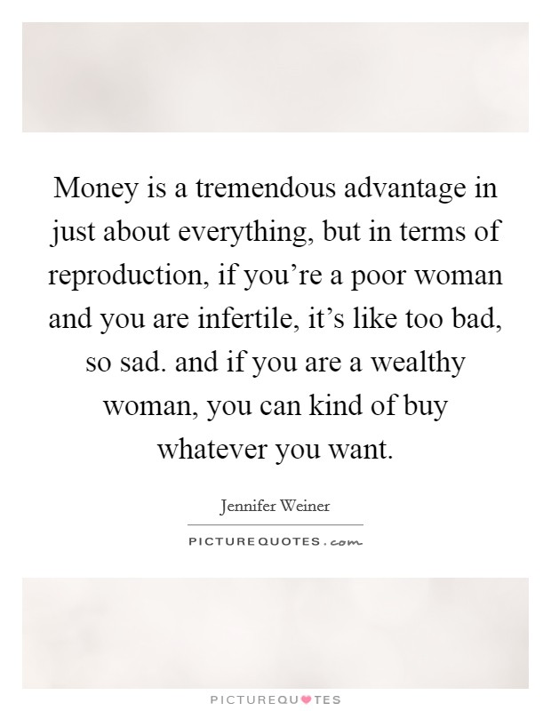 Money is a tremendous advantage in just about everything, but in terms of reproduction, if you're a poor woman and you are infertile, it's like too bad, so sad. and if you are a wealthy woman, you can kind of buy whatever you want Picture Quote #1