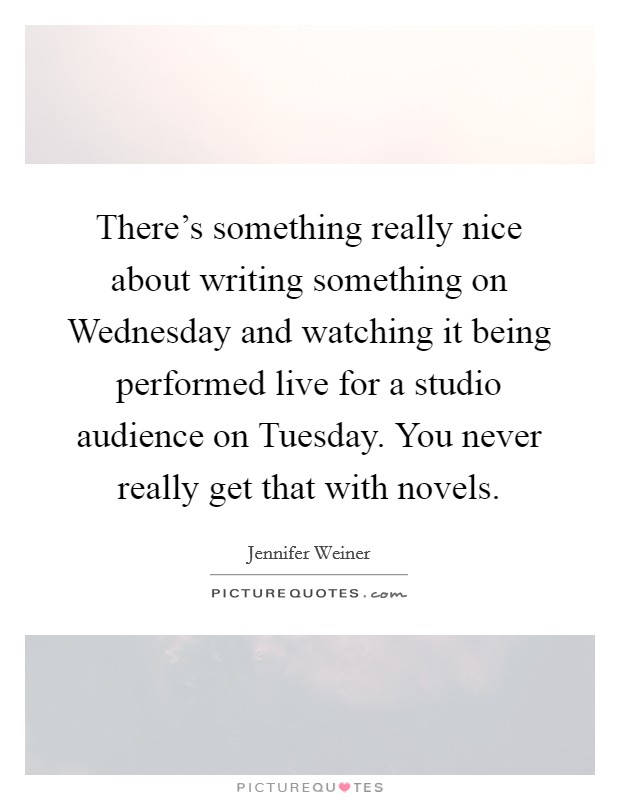 There's something really nice about writing something on Wednesday and watching it being performed live for a studio audience on Tuesday. You never really get that with novels Picture Quote #1