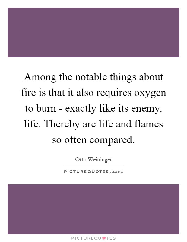 Among the notable things about fire is that it also requires oxygen to burn - exactly like its enemy, life. Thereby are life and flames so often compared Picture Quote #1