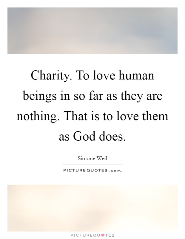 Charity. To love human beings in so far as they are nothing. That is to love them as God does Picture Quote #1