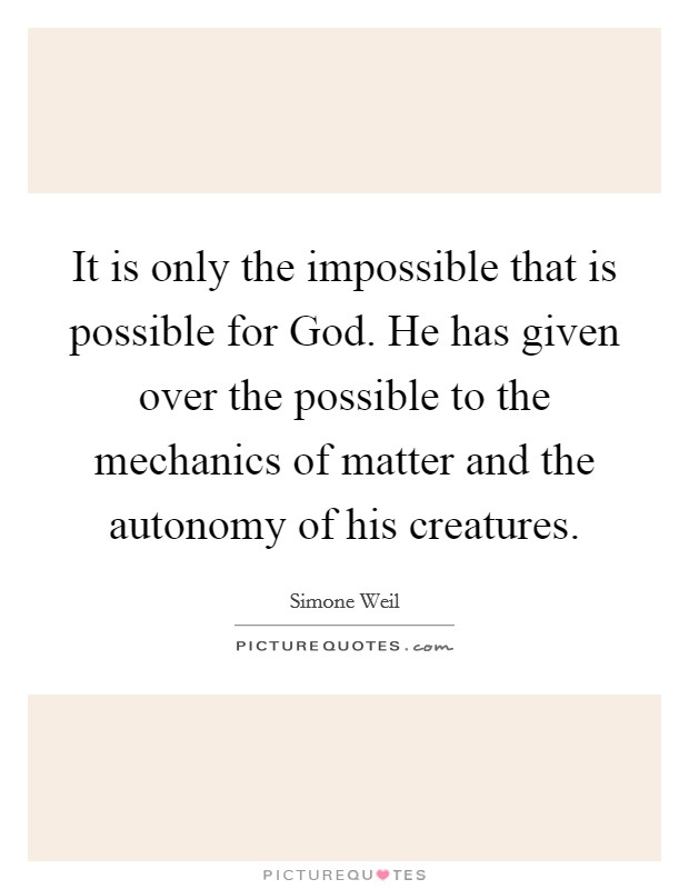 It is only the impossible that is possible for God. He has given over the possible to the mechanics of matter and the autonomy of his creatures Picture Quote #1