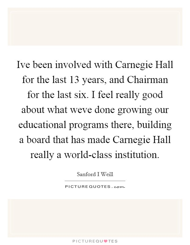 Ive been involved with Carnegie Hall for the last 13 years, and Chairman for the last six. I feel really good about what weve done growing our educational programs there, building a board that has made Carnegie Hall really a world-class institution Picture Quote #1