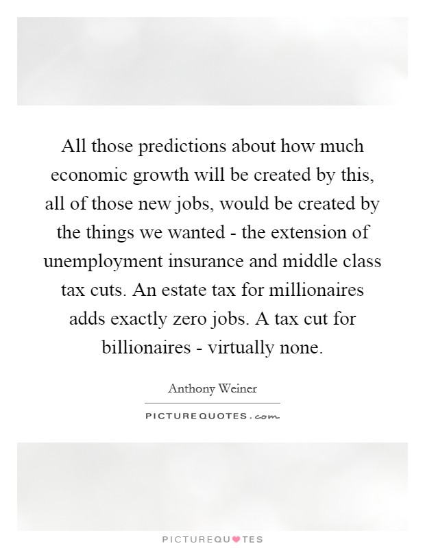 All those predictions about how much economic growth will be created by this, all of those new jobs, would be created by the things we wanted - the extension of unemployment insurance and middle class tax cuts. An estate tax for millionaires adds exactly zero jobs. A tax cut for billionaires - virtually none Picture Quote #1