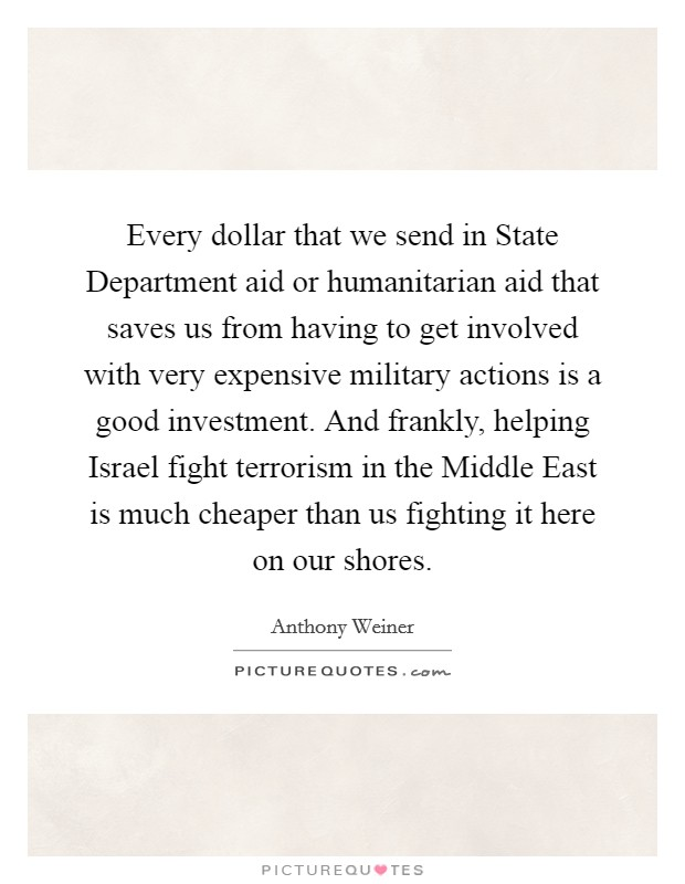 Every dollar that we send in State Department aid or humanitarian aid that saves us from having to get involved with very expensive military actions is a good investment. And frankly, helping Israel fight terrorism in the Middle East is much cheaper than us fighting it here on our shores Picture Quote #1