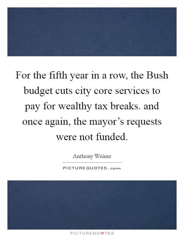 For the fifth year in a row, the Bush budget cuts city core services to pay for wealthy tax breaks. and once again, the mayor's requests were not funded Picture Quote #1