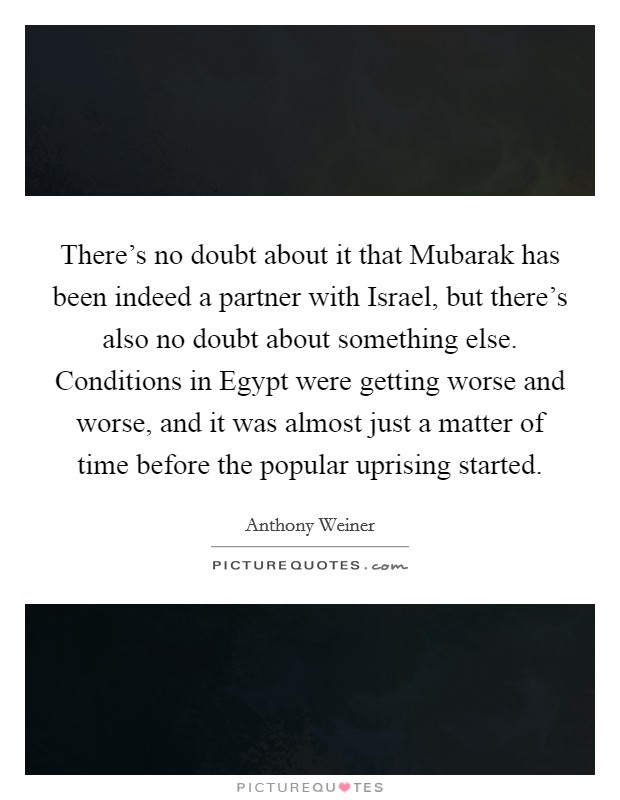 There's no doubt about it that Mubarak has been indeed a partner with Israel, but there's also no doubt about something else. Conditions in Egypt were getting worse and worse, and it was almost just a matter of time before the popular uprising started Picture Quote #1