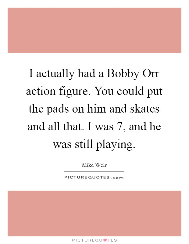 I actually had a Bobby Orr action figure. You could put the pads on him and skates and all that. I was 7, and he was still playing Picture Quote #1