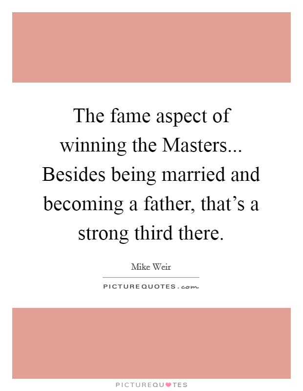 The fame aspect of winning the Masters... Besides being married and becoming a father, that's a strong third there Picture Quote #1