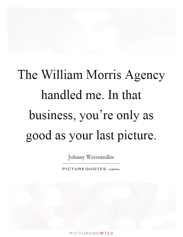 The William Morris Agency handled me. In that business, you're only as good as your last picture Picture Quote #1