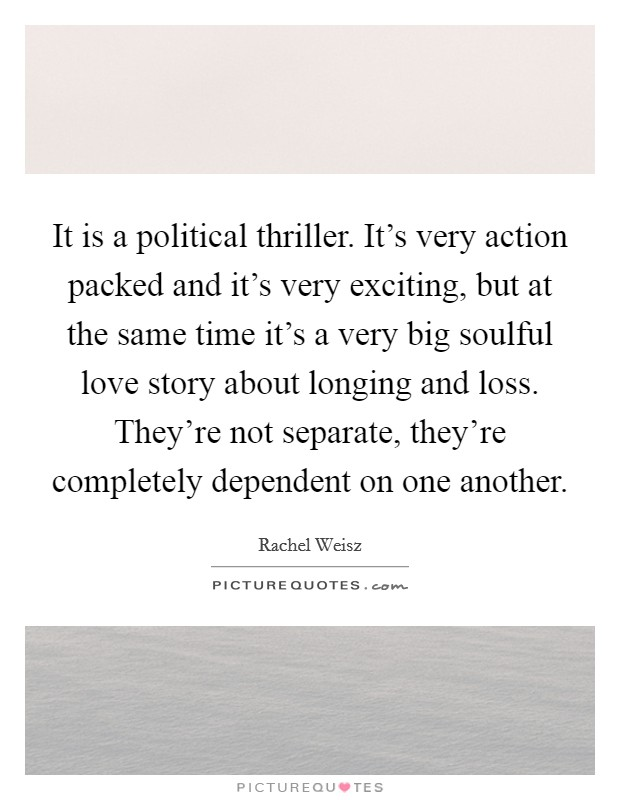 It is a political thriller. It's very action packed and it's very exciting, but at the same time it's a very big soulful love story about longing and loss. They're not separate, they're completely dependent on one another Picture Quote #1