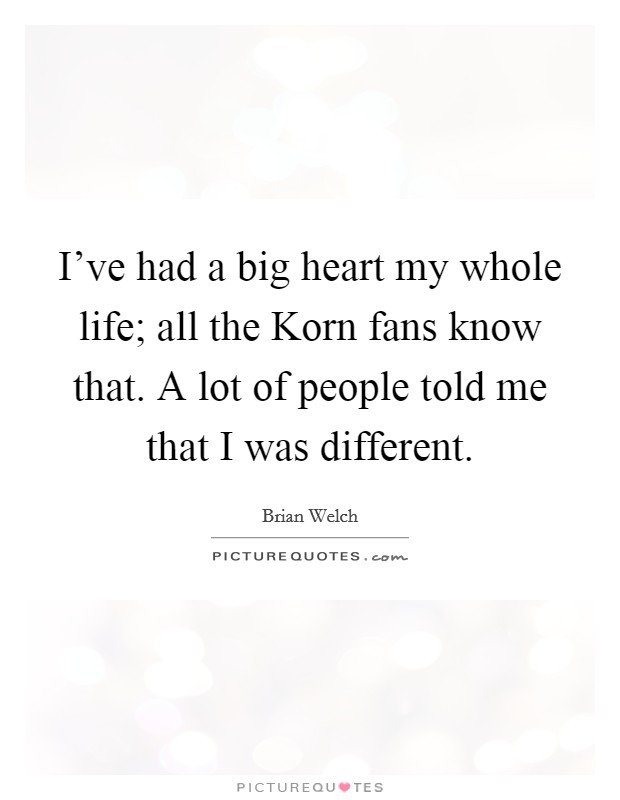 I've had a big heart my whole life; all the Korn fans know that. A lot of people told me that I was different Picture Quote #1