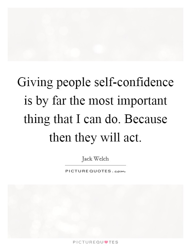 Giving people self-confidence is by far the most important thing that I can do. Because then they will act Picture Quote #1