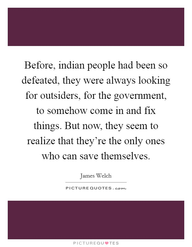 Before, indian people had been so defeated, they were always looking for outsiders, for the government, to somehow come in and fix things. But now, they seem to realize that they're the only ones who can save themselves Picture Quote #1