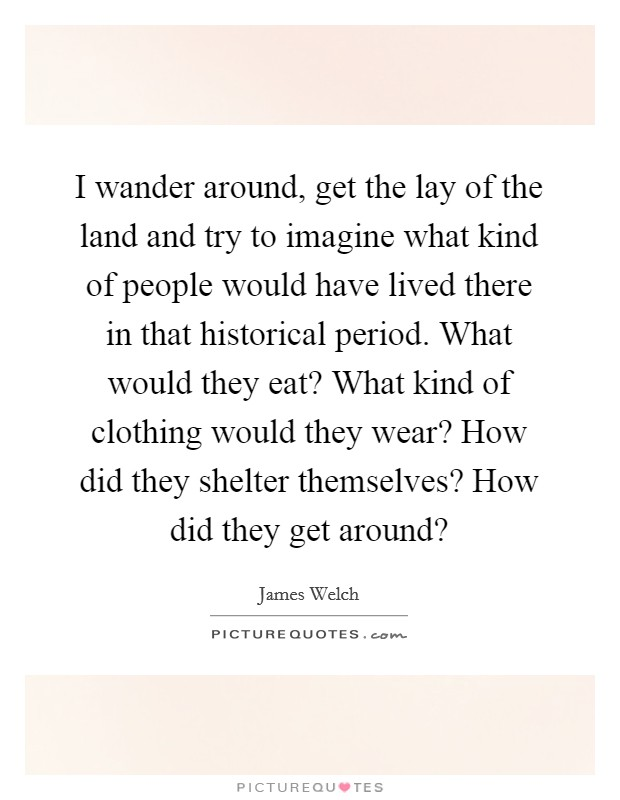 I wander around, get the lay of the land and try to imagine what kind of people would have lived there in that historical period. What would they eat? What kind of clothing would they wear? How did they shelter themselves? How did they get around? Picture Quote #1