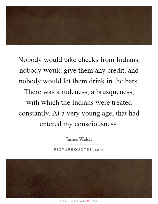 Nobody would take checks from Indians, nobody would give them any credit, and nobody would let them drink in the bars. There was a rudeness, a brusqueness, with which the Indians were treated constantly. At a very young age, that had entered my consciousness Picture Quote #1