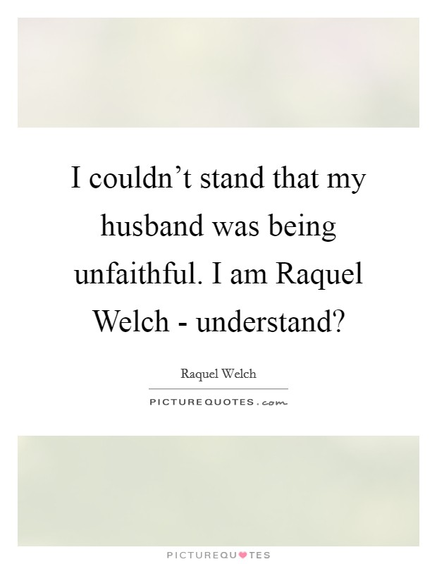 I couldn't stand that my husband was being unfaithful. I am Raquel Welch - understand? Picture Quote #1