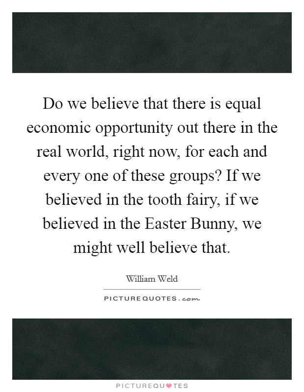 Do we believe that there is equal economic opportunity out there in the real world, right now, for each and every one of these groups? If we believed in the tooth fairy, if we believed in the Easter Bunny, we might well believe that Picture Quote #1