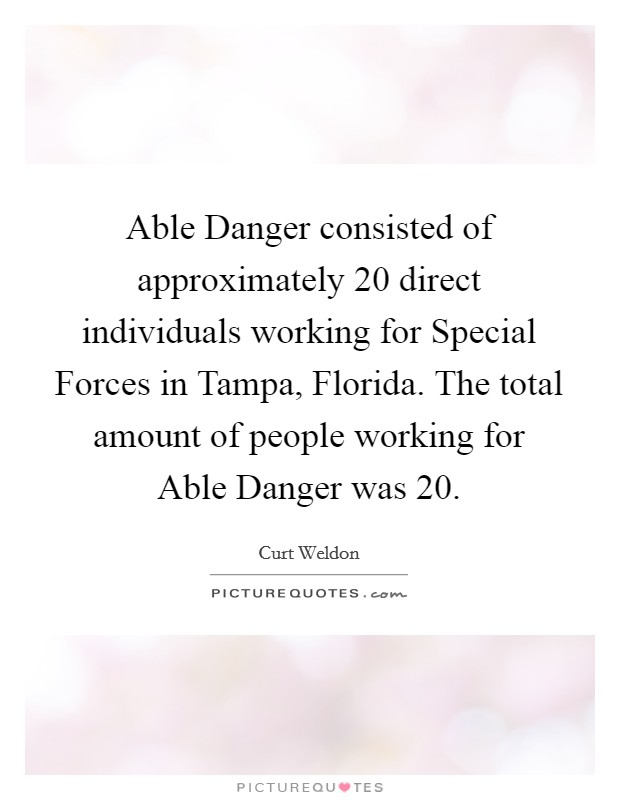 Able Danger consisted of approximately 20 direct individuals working for Special Forces in Tampa, Florida. The total amount of people working for Able Danger was 20 Picture Quote #1