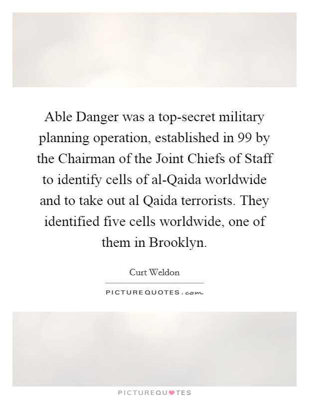 Able Danger was a top-secret military planning operation, established in  99 by the Chairman of the Joint Chiefs of Staff to identify cells of al-Qaida worldwide and to take out al Qaida terrorists. They identified five cells worldwide, one of them in Brooklyn Picture Quote #1
