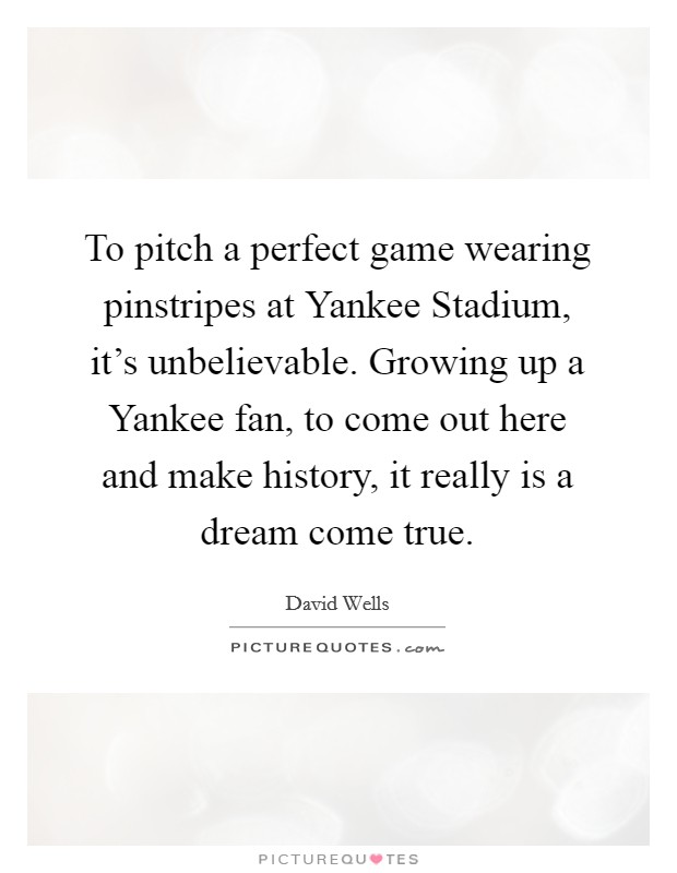 To pitch a perfect game wearing pinstripes at Yankee Stadium, it's unbelievable. Growing up a Yankee fan, to come out here and make history, it really is a dream come true Picture Quote #1