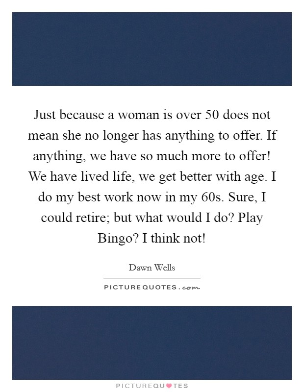 Just because a woman is over 50 does not mean she no longer has anything to offer. If anything, we have so much more to offer! We have lived life, we get better with age. I do my best work now in my 60s. Sure, I could retire; but what would I do? Play Bingo? I think not! Picture Quote #1