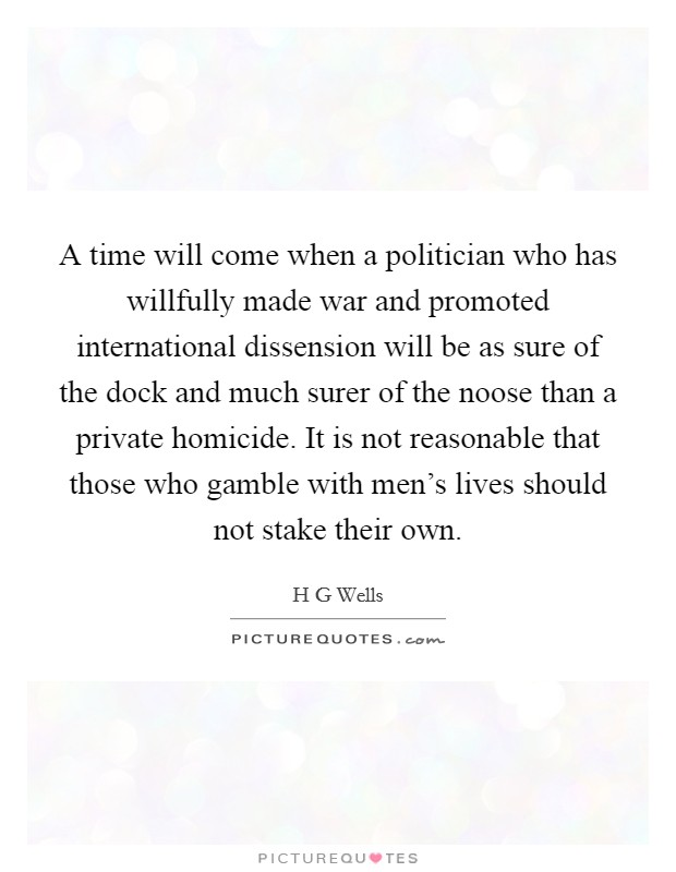 A time will come when a politician who has willfully made war and promoted international dissension will be as sure of the dock and much surer of the noose than a private homicide. It is not reasonable that those who gamble with men's lives should not stake their own Picture Quote #1