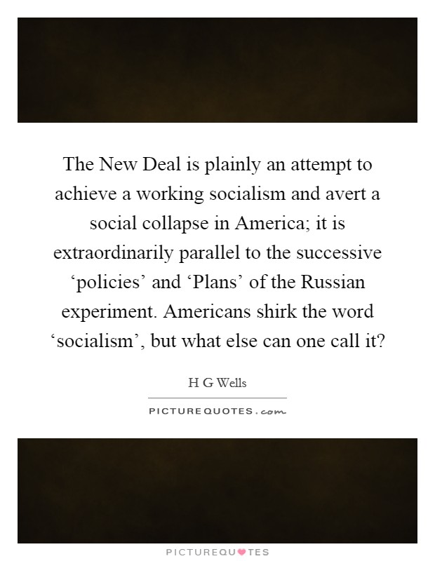 The New Deal is plainly an attempt to achieve a working socialism and avert a social collapse in America; it is extraordinarily parallel to the successive 'policies' and 'Plans' of the Russian experiment. Americans shirk the word 'socialism', but what else can one call it? Picture Quote #1