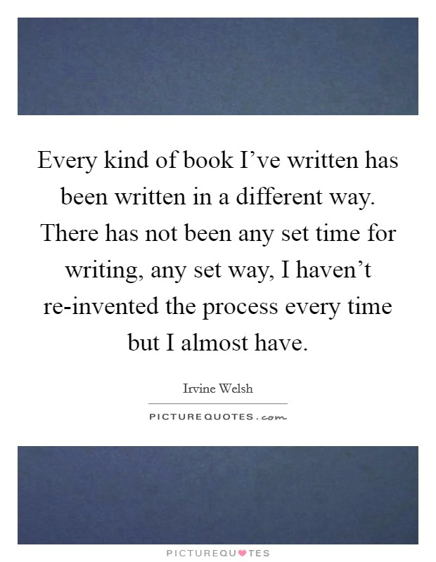Every kind of book I've written has been written in a different way. There has not been any set time for writing, any set way, I haven't re-invented the process every time but I almost have Picture Quote #1