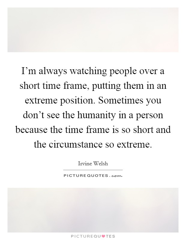 I\'m always watching people over a short time frame, putting them ...