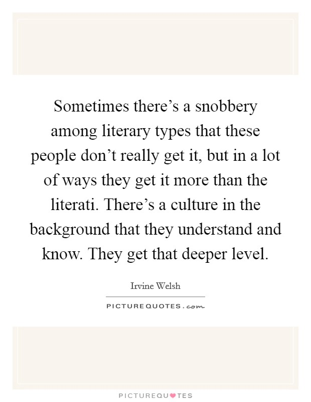 Sometimes there's a snobbery among literary types that these people don't really get it, but in a lot of ways they get it more than the literati. There's a culture in the background that they understand and know. They get that deeper level Picture Quote #1