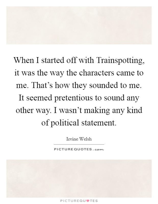 When I started off with Trainspotting, it was the way the characters came to me. That's how they sounded to me. It seemed pretentious to sound any other way. I wasn't making any kind of political statement Picture Quote #1