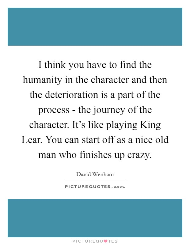 I think you have to find the humanity in the character and then the deterioration is a part of the process - the journey of the character. It's like playing King Lear. You can start off as a nice old man who finishes up crazy Picture Quote #1