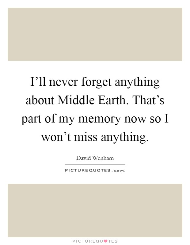 I'll never forget anything about Middle Earth. That's part of my memory now so I won't miss anything Picture Quote #1